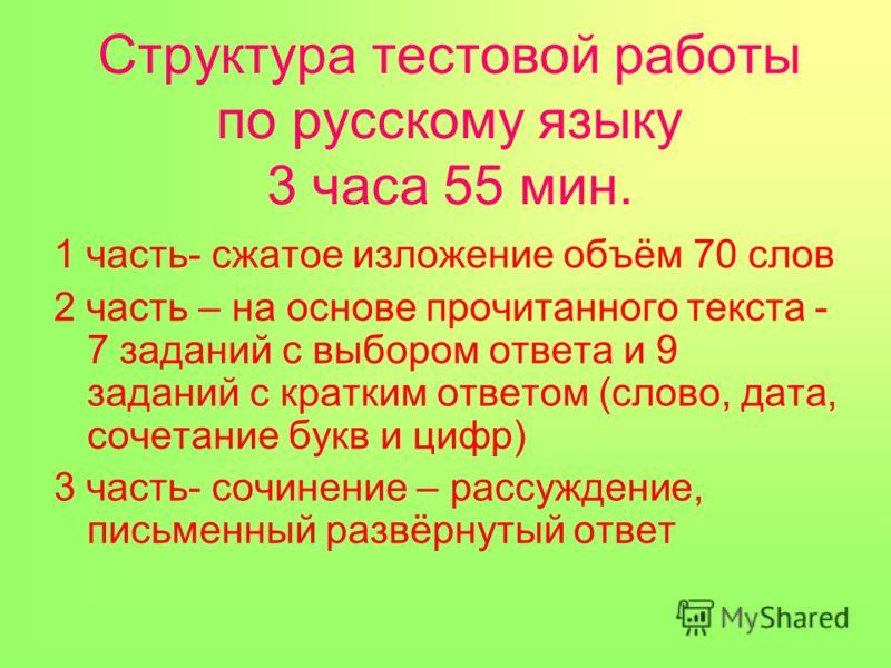 Структура тестовой работы по русскому языку 3 часа 55 мин. 1 часть- сжатое изложение объём 70 слов 2 часть – на основе прочитанного текста - 7 заданий с выбором ответа и 9 заданий с кратким ответом (слово, дата, сочетание букв и цифр) 3 часть- сочине
