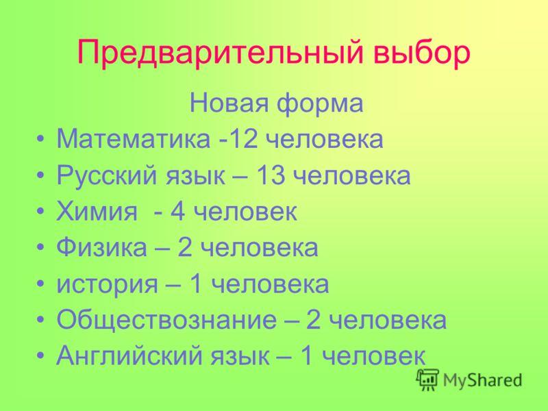 Предварительный выбор Новая форма Математика -12 человека Русский язык – 13 человека Химия - 4 человек Физика – 2 человека история – 1 человека Обществознание – 2 человека Английский язык – 1 человек