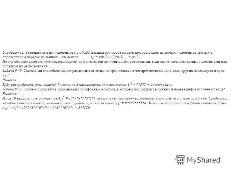 Определение: Размещением из п элементов по к (к п) называется любое множество, состоящее из любых к элементов, взятых в определённом порядке из данных п элементов. А п к = п(п-1)(п-2)(п-3)….(п-(к-1)) Из определения следует, что два размещения из п эл