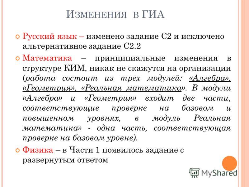 И ЗМЕНЕНИЯ В ГИА Русский язык – изменено задание С2 и исключено альтернативное задание С2.2 Математика – принципиальные изменения в структуре КИМ, никак не скажутся на организации ( работа состоит из трех модулей: «Алгебра», «Геометрия», «Реальная ма