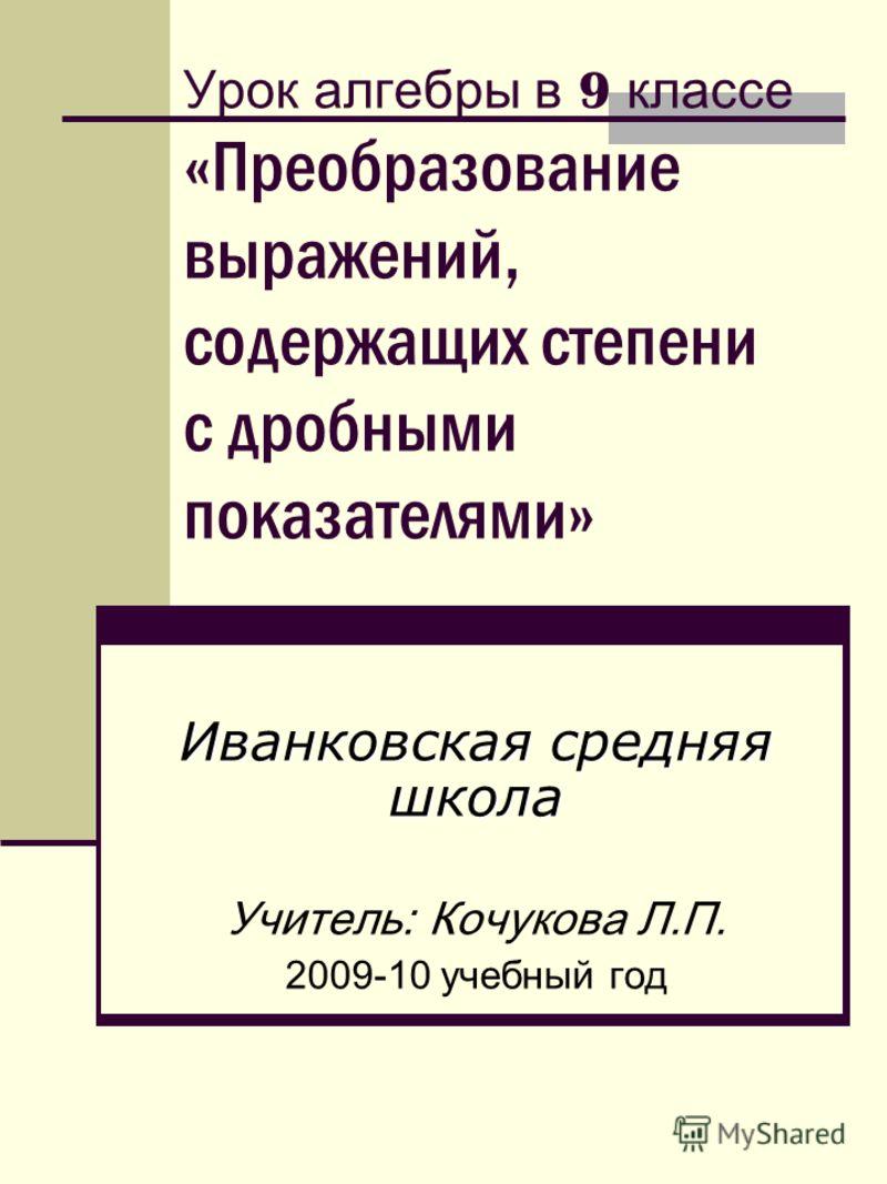 Урок алгебры в 9 классе «Преобразование выражений, содержащих степени с дробными показателями» Иванковская средняя школа Учитель: Кочукова Л.П. 2009-10 учебный год