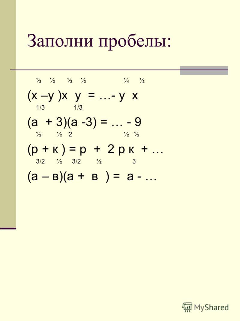 Заполни пробелы: ½ ½ ½ ½ ¼ ½ (х –у )х у = …- у х 1/3 1/3 (а + 3)(а -3) = … - 9 ½ ½ 2 ½ ½ (р + к ) = р + 2 р к + … 3/2 ½ 3/2 ½ 3 (а – в)(а + в ) = а - …