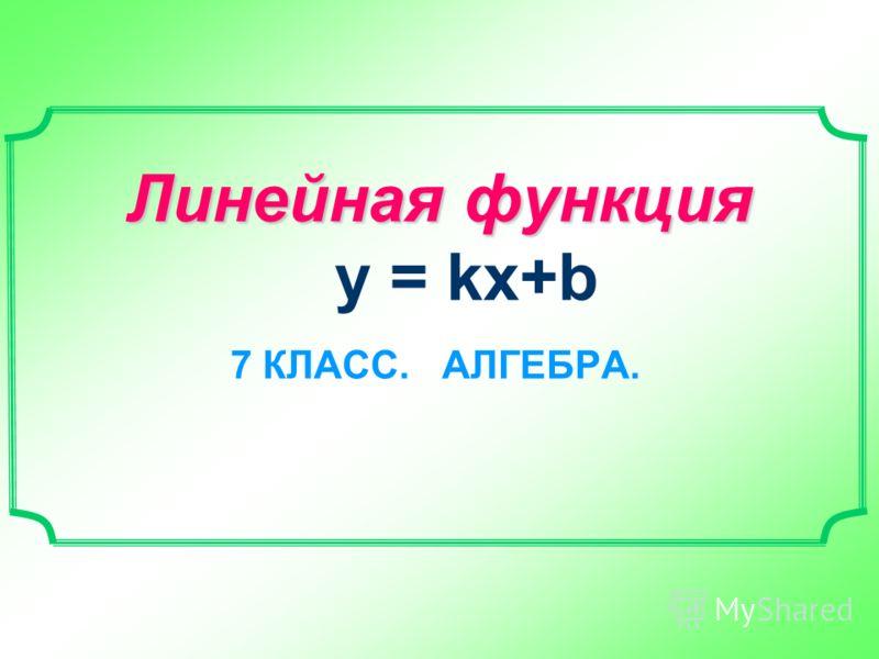 Линейная функция Линейная функция y = kx+b 7 КЛАСС. АЛГЕБРА.