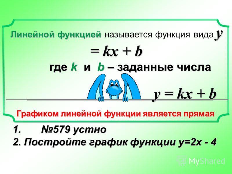 Линейной функцией у = kx + b Линейной функцией называется функция вида у = kx + b где k и b – заданные числа где k и b – заданные числа Графиком линейной функции является прямая у = kx + b 1. 579 устно 2. Постройте график функции у=2х - 4