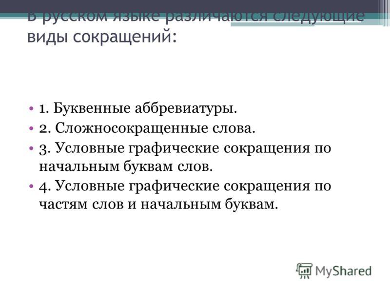 В русском языке различаются следующие виды сокращений: 1. Буквенные аббревиатуры. 2. Сложносокращенные слова. 3. Условные графические сокращения по начальным буквам слов. 4. Условные графические сокращения по частям слов и начальным буквам.