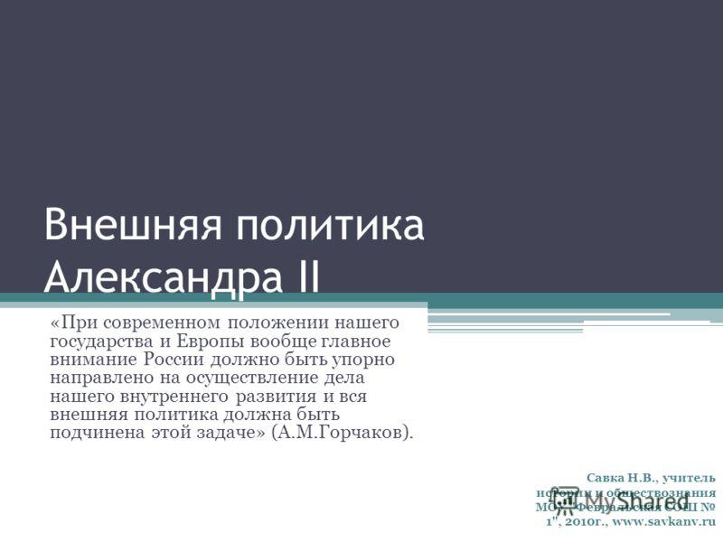 Внешняя политика Александра II «При современном положении нашего государства и Европы вообще главное внимание России должно быть упорно направлено на осуществление дела нашего внутреннего развития и вся внешняя политика должна быть подчинена этой зад