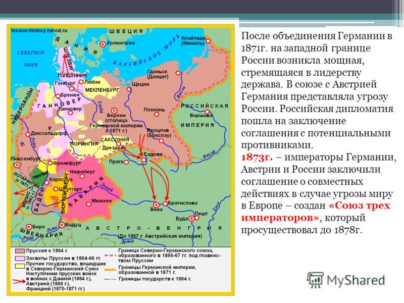 После объединения Германии в 1871г. на западной границе России возникла мощная, стремящаяся в лидерству держава. В союзе с Австрией Германия представляла угрозу России. Российская дипломатия пошла на заключение соглашения с потенциальными противникам