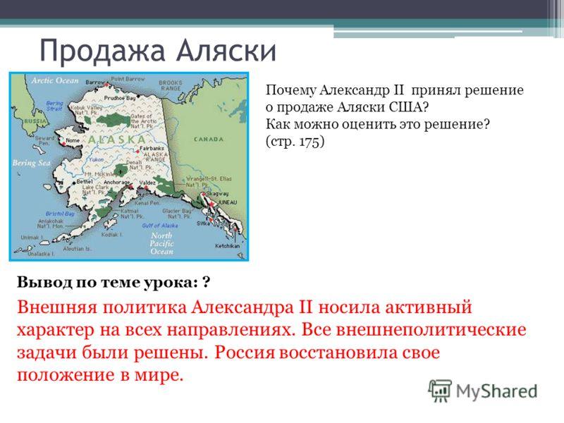 Продажа Аляски Почему Александр II принял решение о продаже Аляски США? Как можно оценить это решение? (стр. 175) Вывод по теме урока: ? Внешняя политика Александра II носила активный характер на всех направлениях. Все внешнеполитические задачи были