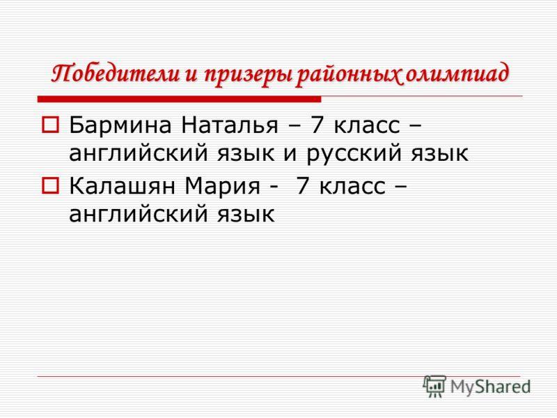 Победители и призеры районных олимпиад Бармина Наталья – 7 класс – английский язык и русский язык Калашян Мария - 7 класс – английский язык