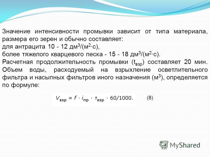 Значение интенсивности промывки зависит от типа материала, размера его зерен и обычно составляет: для антрацита 10 - 12 дм 3 /(м 2 ·с), более тяжелого кварцевого песка - 15 - 18 дм 3 /(м 2 ·с). Расчетная продолжительность промывки (t взр ) составляет