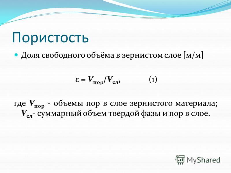 Пористость Доля свободного объёма в зернистом слое [м/м] = V пор /V сл, (1) где V пор - объемы пор в слое зернистого материала; V сл - суммарный объем твердой фазы и пор в слое.