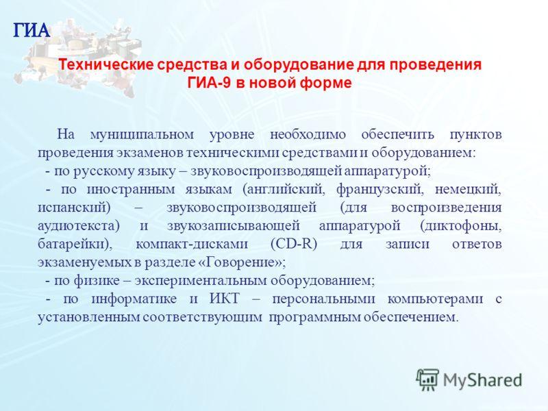 113 Технические средства и оборудование для проведения ГИА-9 в новой форме На муниципальном уровне необходимо обеспечить пунктов проведения экзаменов техническими средствами и оборудованием: - по русскому языку – звуковоспроизводящей аппаратурой; - п