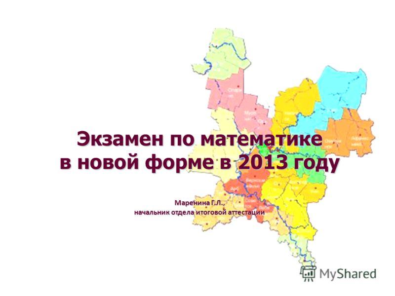 Экзамен по математике в новой форме в 2013 году Маренина Г.Л., начальник отдела итоговой аттестации