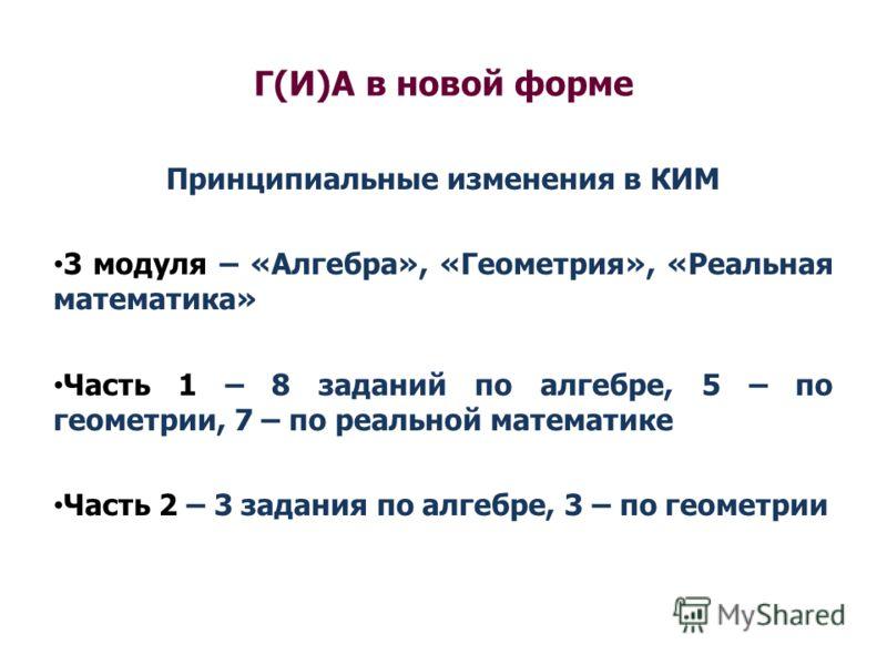 Г(И)А в новой форме Принципиальные изменения в КИМ 3 модуля – «Алгебра», «Геометрия», «Реальная математика» Часть 1 – 8 заданий по алгебре, 5 – по геометрии, 7 – по реальной математике Часть 2 – 3 задания по алгебре, 3 – по геометрии