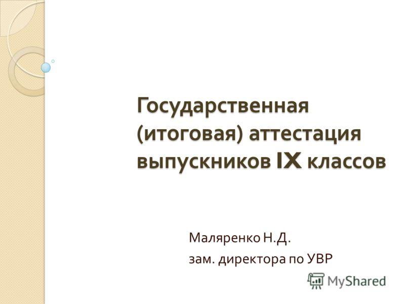 Государственная ( итоговая ) аттестация выпускников IX классов Маляренко Н. Д. зам. директора по УВР