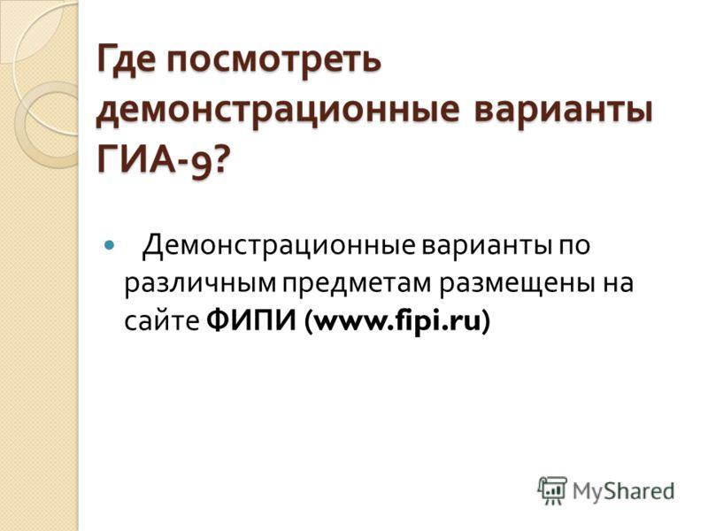 Где посмотреть демонстрационные варианты ГИА -9? Демонстрационные варианты по различным предметам размещены на сайте ФИПИ (www.fipi.ru)