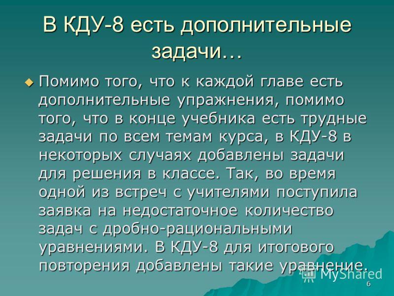 6 В КДУ-8 есть дополнительные задачи… Помимо того, что к каждой главе есть дополнительные упражнения, помимо того, что в конце учебника есть трудные задачи по всем темам курса, в КДУ-8 в некоторых случаях добавлены задачи для решения в классе. Так, в