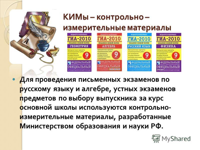 КИМы – контрольно – измерительные материалы Для проведения письменных экзаменов по русскому языку и алгебре, устных экзаменов предметов по выбору выпускника за курс основной школы используются контрольно - измерительные материалы, разработанные Минис