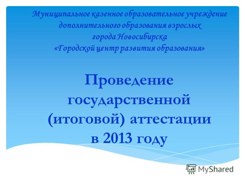 Проведение государственной (итоговой) аттестации в 2013 году Муниципальное казенное образовательное учреждение дополнительного образования взрослых города Новосибирска «Городской центр развития образования»