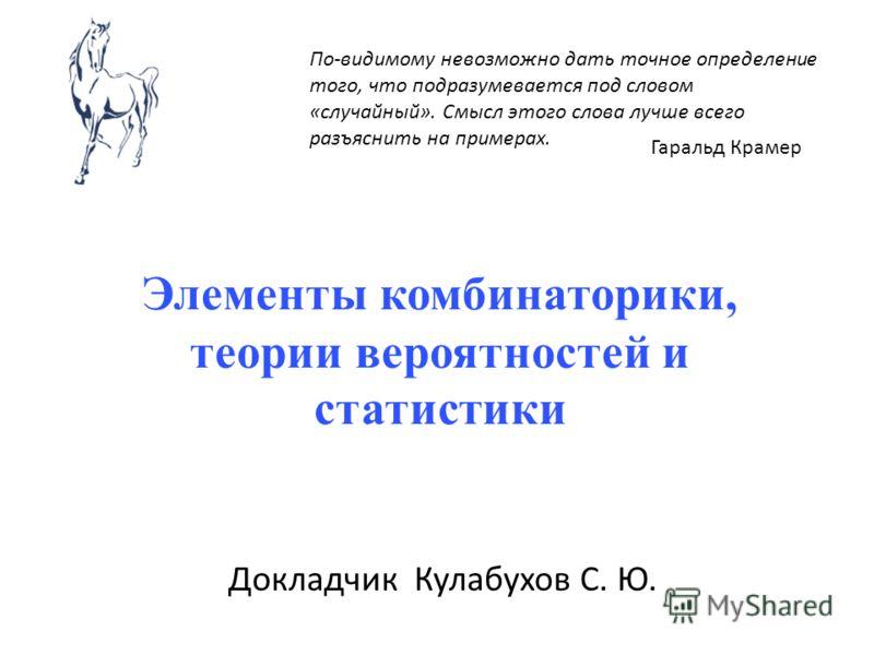 Элементы комбинаторики, теории вероятностей и статистики Докладчик Кулабухов С. Ю. По-видимому невозможно дать точное определение того, что подразумевается под словом «случайный». Смысл этого слова лучше всего разъяснить на примерах. Гаральд Крамер