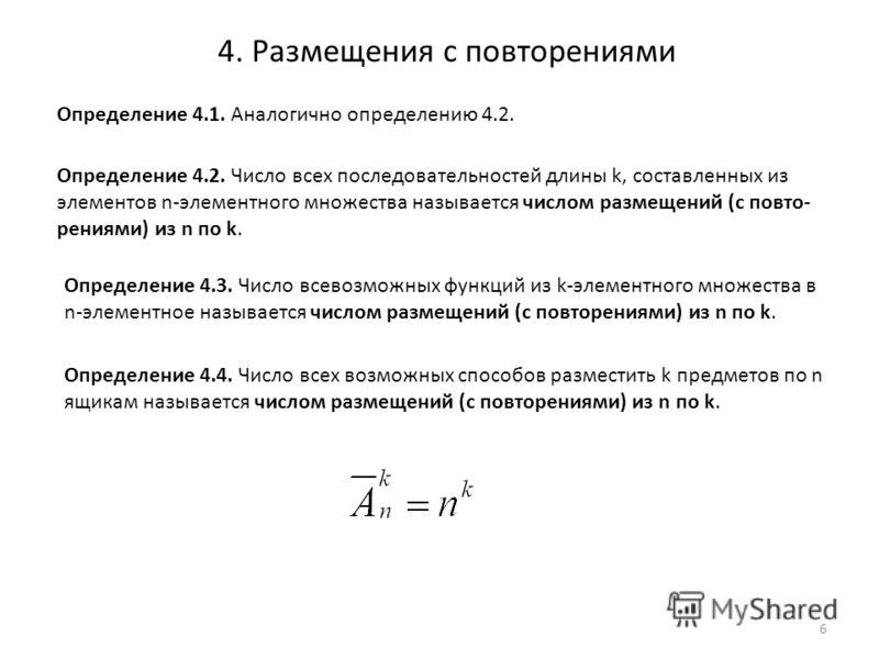4. Размещения с повторениями Определение 4.2. Число всех последовательностей длины k, составленных из элементов n-элементного множества называется числом размещений (с повто- рениями) из n по k. Определение 4.3. Число всевозможных функций из k-элемен