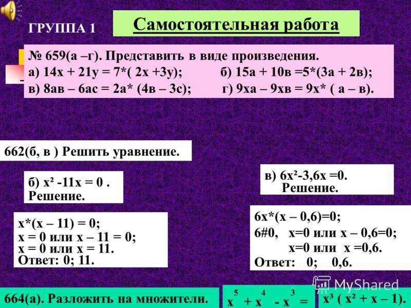 Самостоятельная работа 662(б, в ) Решить уравнение. в) 6х²-3,6х =0. Решение. 6х*(х – 0,6)=0; 6#0, х=0 или х – 0,6=0; х=0 или х =0,6. Ответ: 0; 0,6. 664(а). Разложить на множители. 5 4 3 х + х - х = х³ ( х² + х – 1). ГРУППА 1 659(а –г). Представить в