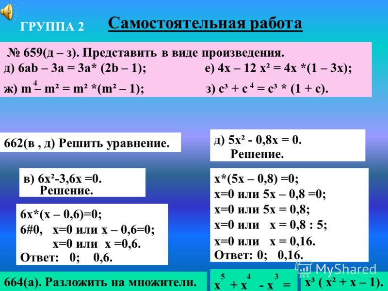 Самостоятельная работа 662(в, д) Решить уравнение. в) 6х²-3,6х =0. Решение. д) 5х² - 0,8х = 0. Решение. 6х*(х – 0,6)=0; 6#0, х=0 или х – 0,6=0; х=0 или х =0,6. Ответ: 0; 0,6. х*(5х – 0,8) =0; х=0 или 5х – 0,8 =0; х=0 или 5х = 0,8; х=0 или х = 0,8 : 5