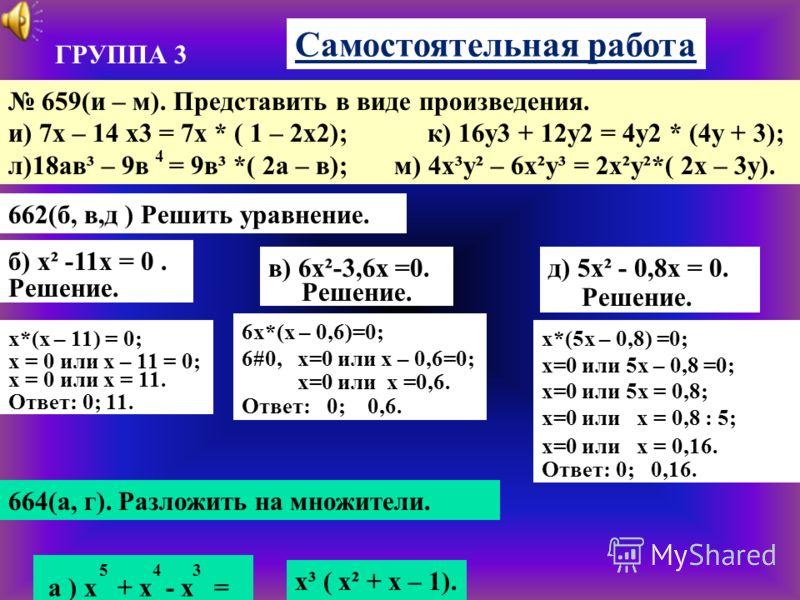 ГРУППА 3 Самостоятельная работа 659(и – м). Представить в виде произведения. и) 7х – 14 х3 = 7х * ( 1 – 2х2); к) 16у3 + 12у2 = 4у2 * (4у + 3); л)18ав³ – 9в = 9в³ *( 2а – в); м) 4х³у² – 6х²у³ = 2х²у²*( 2х – 3у). 4 662(б, в,д ) Решить уравнение. б) х²