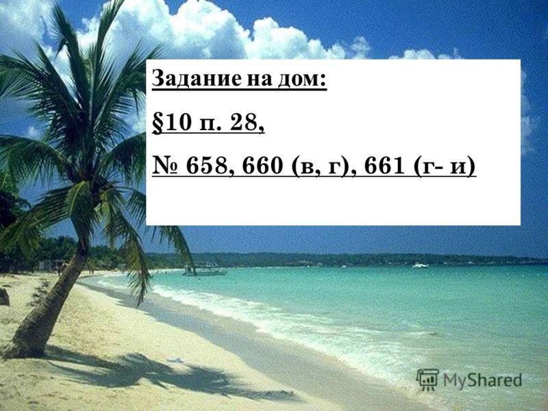 Задание на дом: §10 п. 28, 658, 660 (в, г), 661 (г- и)