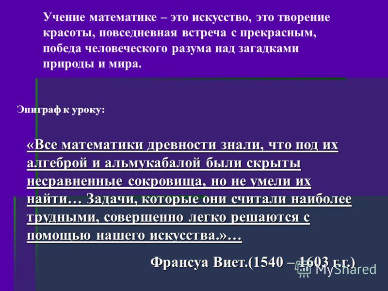 «Все математики древности знали, что под их алгеброй и альмукабалой были скрыты несравненные сокровища, но не умели их найти… Задачи, которые они считали наиболее трудными, совершенно легко решаются с помощью нашего искусства.»… Франсуа Виет.(1540 –