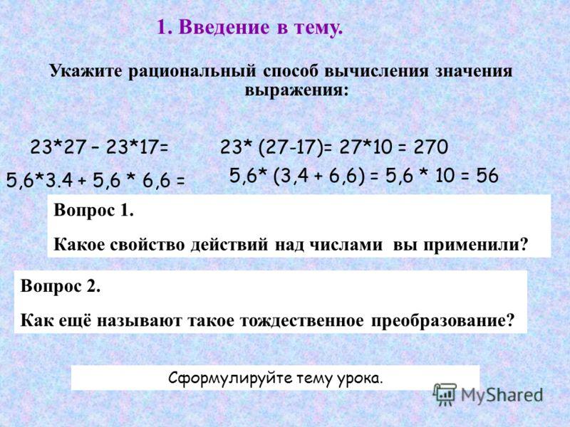 1. Введение в тему. Укажите рациональный способ вычисления значения выражения: 23*27 – 23*17=23* (27-17)= 27*10 = 270 5,6*3.4 + 5,6 * 6,6 = 5,6* (3,4 + 6,6) = 5,6 * 10 = 56 Вопрос 1. Какое свойство действий над числами вы применили? Вопрос 2. Как ещё