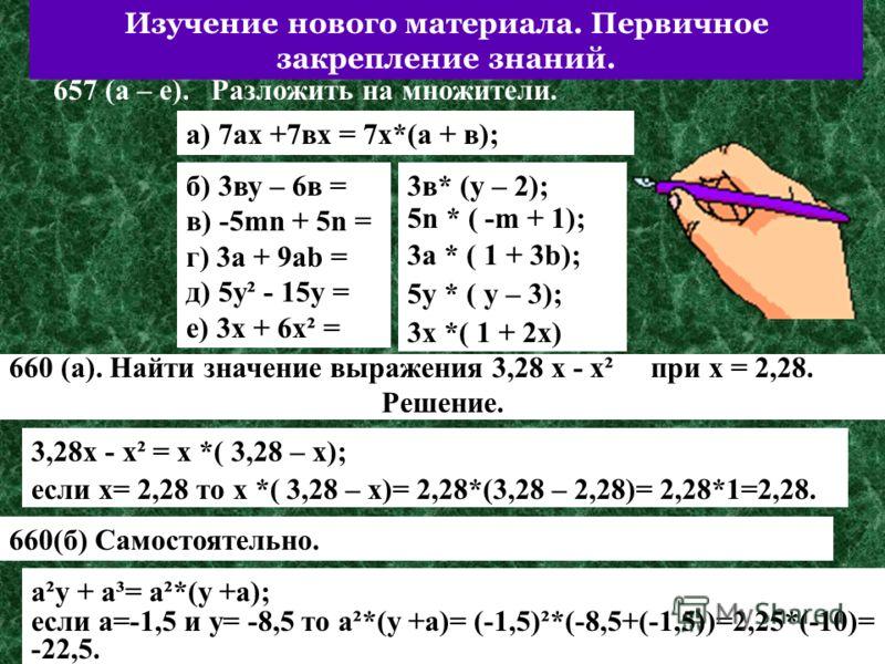 Изучение нового материала. Первичное закрепление знаний. 657 (а – е). Разложить на множители. а) 7ах +7вх = 7х*(а + в); б) 3ву – 6в = в) -5mn + 5n = г) 3a + 9ab = д) 5у² - 15у = е) 3х + 6х² = 3в* (у – 2); 5n * ( -m + 1); 3a * ( 1 + 3b); 5у * ( у – 3)