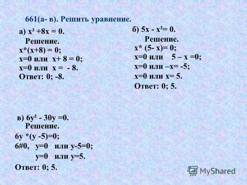 661(а- в). Решить уравнение. а) х² х² +8х = 0. Решение. х*(х+8) = 0; х=0 или х+ 8 = 0; х=0 или х = - 8. Ответ: 0; -8. б) 5х - х²= 0. Решение. х* (5- х)= 0; х=0 или 5 – х =0; х=0 или –х= -5; х=0 или х= 5. Ответ: 0; 5. в) 6у² - 30у =0. Решение. 6у *(у
