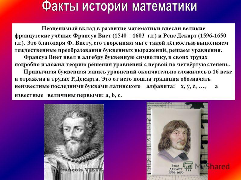 Неоценимый вклад в развитие математики внесли великие французские учёные Франсуа Виет (1540 – 1603 г.г.) и Рене Декарт (1596-1650 г.г.). Это благодаря Ф. Виету, его творениям мы с такой лёгкостью выполняем тождественные преобразования буквенных выраж