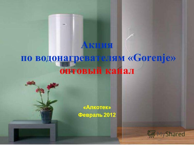 Акция по водонагревателям «Gorenje» оптовый канал «Алкотек» Февраль 2012