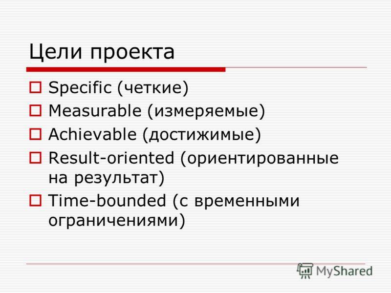 Цели проекта Specific (четкие) Measurable (измеряемые) Achievable (достижимые) Result-oriented (ориентированные на результат) Time-bounded (с временными ограничениями)
