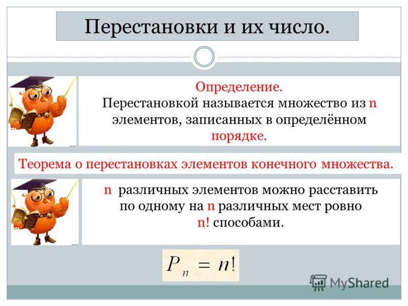 Перестановки и их число. Теорема о перестановках элементов конечного множества. n различных элементов можно расставить по одному на n различных мест ровно n! способами. Определение. Перестановкой называется множество из n элементов, записанных в опре