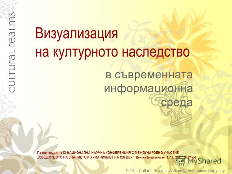 Визуализация на културното наследство в съвременната информационна среда © 2011 Cultural Realms | A Vizantia Enterprises Company Презентация на ІХ НАЦИОНАЛНА НАУЧНА КОНФЕРЕНЦИЯ С МЕЖДУНАРОДНО УЧАСТИЕ ОБЩЕСТВОТО НА ЗНАНИЕТО И ХУМАНИЗМЪТ НА ХХІ ВЕК Ден