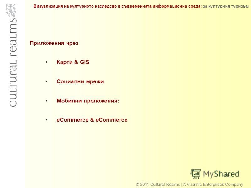 © 2011 Cultural Realms | A Vizantia Enterprises Company 19 Приложения чрез Карти & GIS Социални мрежи Мобилни проложения: eCommerce & eCommerce Визуализация на културното наследсво в съвременната информационна среда: за културния туризъм