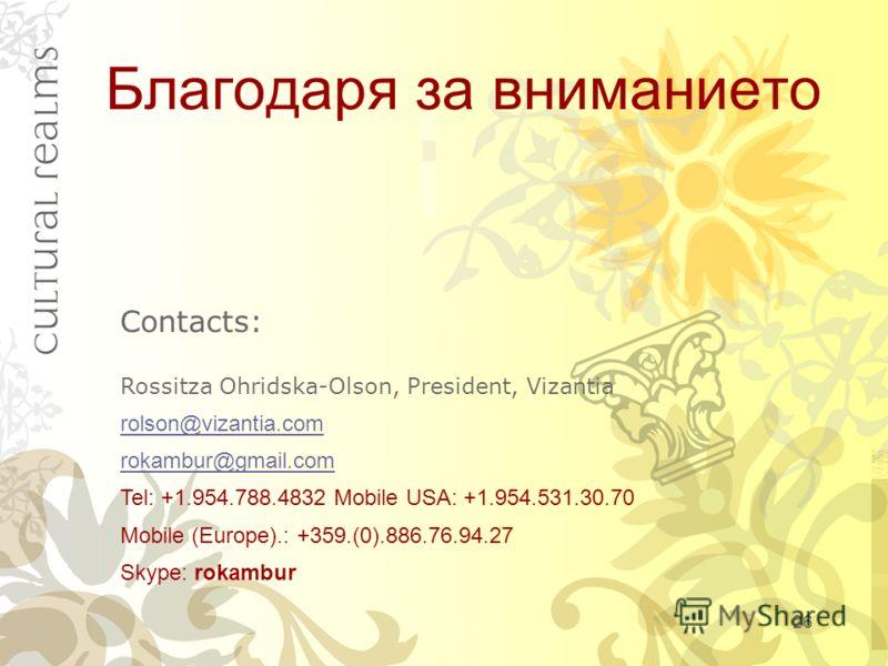 Благодаря за вниманието Contacts: Rossitza Ohridska-Olson, President, Vizantia rolson@vizantia.com rokambur@gmail.com Tel: +1.954.788.4832 Mobile USA: +1.954.531.30.70 Mobile (Europe).: +359.(0).886.76.94.27 Skype: rokambur 26