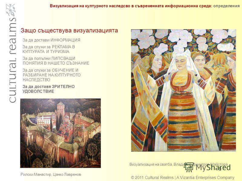 Защо съществува визуализацията 9 © 2011 Cultural Realms | A Vizantia Enterprises Company За да достави ИНФОРМАЦИЯ За да служи за РЕКЛАМА В КУЛТУРАТА И ТУРИЗМА За да полълни ЛИПСВАЩИ ПОНЯТИЯ В НАШЕТО СЪЗНАНИЕ За да служи за ОБУЧЕНИЕ И РАЗБИРАНЕ НА КУЛ