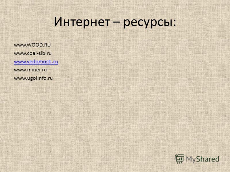Интернет – ресурсы: www.WOOD.RU www.coal-sib.ru www.vedomosti.ru www.miner.ru www.ugolinfo.ru