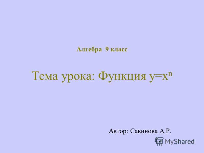 Алгебра 9 класс Тема урока: Функция у=х n Автор: Савинова А.Р.