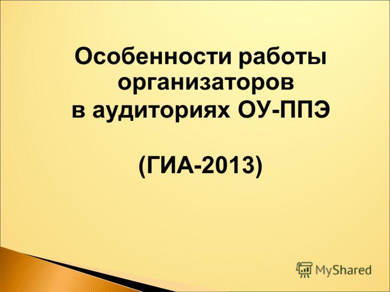 Особенности работы организаторов в аудиториях ОУ-ППЭ (ГИА-2013)