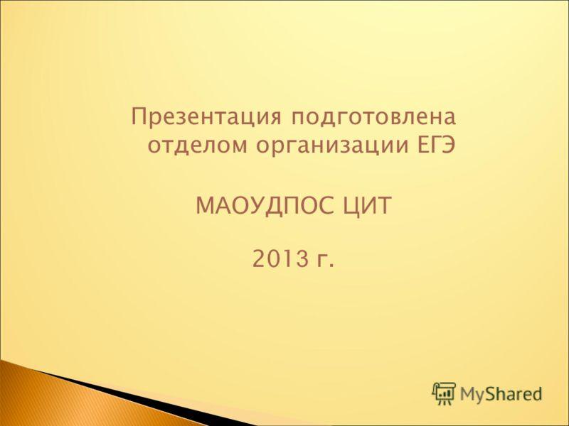 Презентация подготовлена отделом организации ЕГЭ М А ОУДПОС ЦИТ 201 3 г.