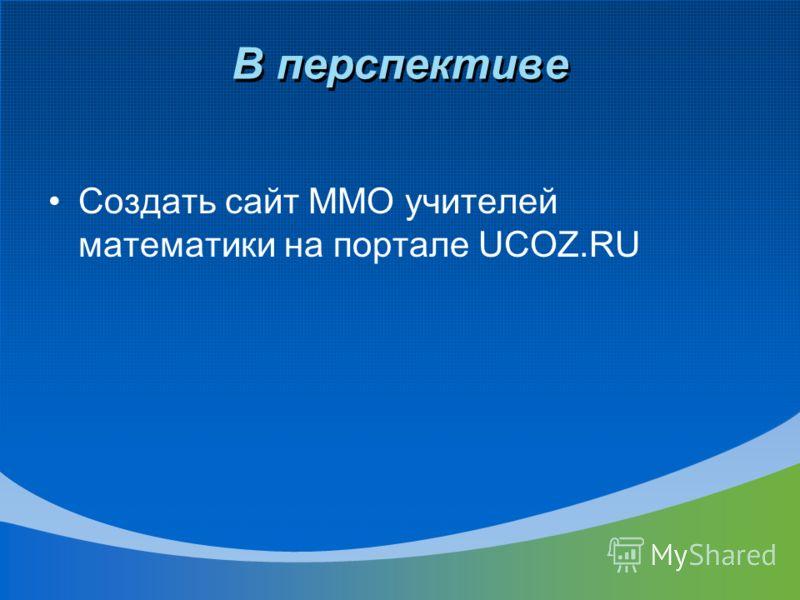 В перспективе Создать сайт ММО учителей математики на портале UCOZ.RU