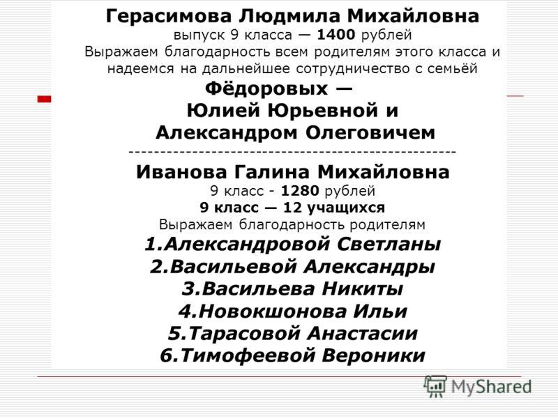 Герасимова Людмила Михайловна выпуск 9 класса 1400 рублей Выражаем благодарность всем родителям этого класса и надеемся на дальнейшее сотрудничество с семьёй Фёдоровых Юлией Юрьевной и Александром Олеговичем ------------------------------------------