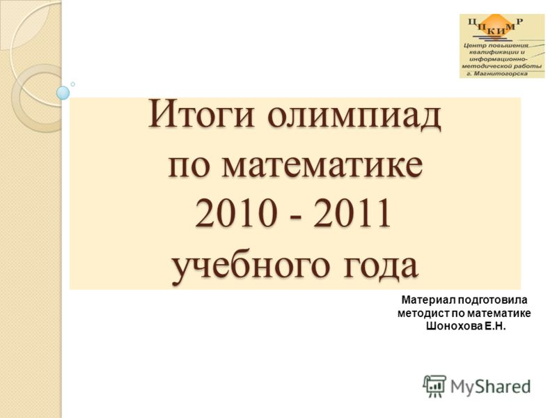 Материал подготовила методист по математике Шонохова Е.Н. Итоги олимпиад по математике 2010 - 2011 учебного года
