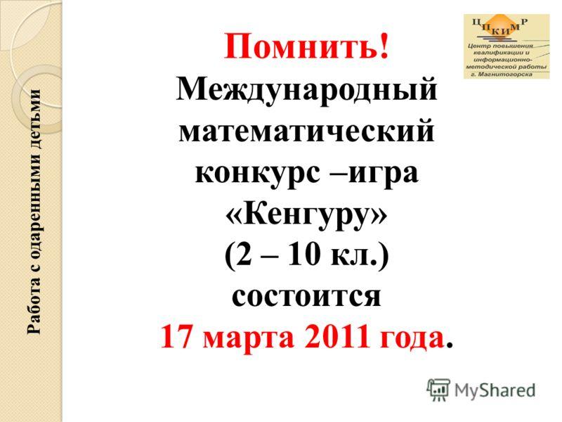 Помнить! Международный математический конкурс –игра «Кенгуру» (2 – 10 кл.) состоится 17 марта 2011 года. Работа с одаренными детьми