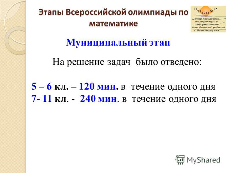 Этапы Всероссийской олимпиады по математике Муниципальный этап На решение задач было отведено: 5 – 6 кл. – 120 мин. в течение одного дня 7- 11 кл. - 240 мин. в течение одного дня